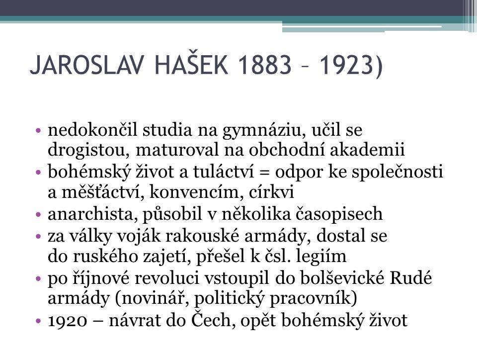 JAROSLAV HAŠEK 1883 – 1923) nedokončil studia na gymnáziu, učil se drogistou, maturoval na obchodní akademii bohémský život a tuláctví = odpor ke společnosti a měšťáctví, konvencím, církvi anarchista, působil v několika časopisech za války voják rakouské armády, dostal se do ruského zajetí, přešel k čsl.