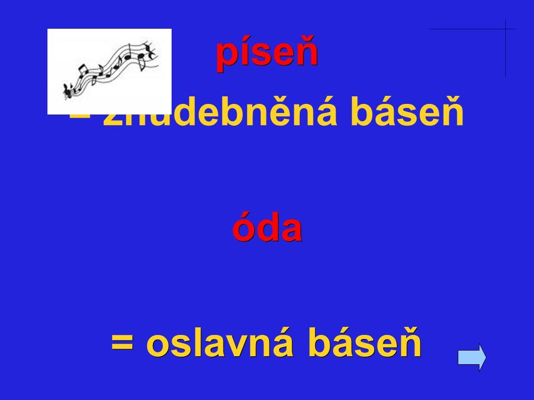 píseň = zhudebněná báseňóda = oslavná báseň