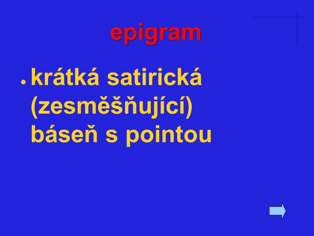 epigram ● krátká satirická (zesměšňující) báseň s pointou