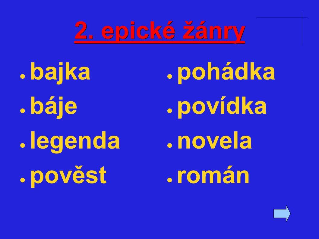 2. epické žánry ● bajka ● báje ● legenda ● pověst ● pohádka ● povídka ● novela ● román