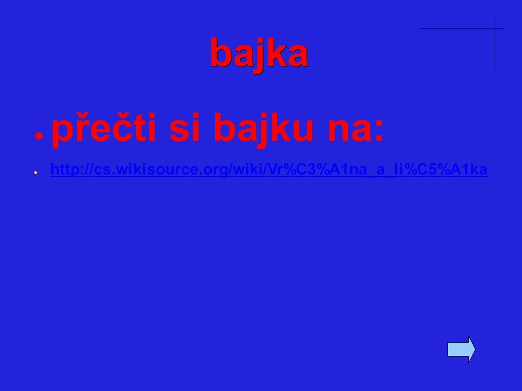bajka ● přečti si bajku na: ● http://cs.wikisource.org/wiki/Vr%C3%A1na_a_li%C5%A1ka http://cs.wikisource.org/wiki/Vr%C3%A1na_a_li%C5%A1ka