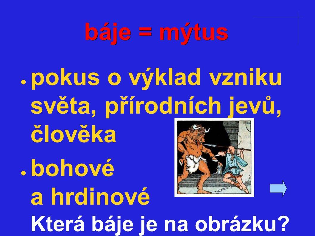 báje = mýtus ● pokus o výklad vzniku světa, přírodních jevů, člověka ● bohové a hrdinové Která báje je na obrázku?