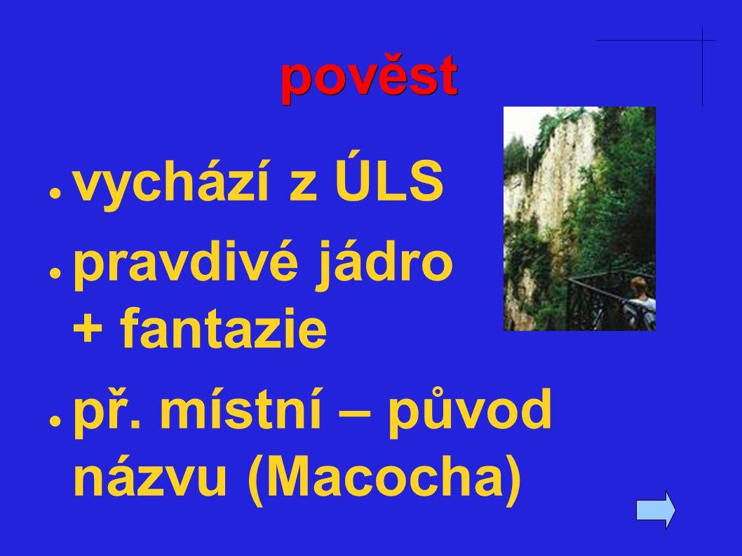 pověst ● vychází z ÚLS ● pravdivé jádro + fantazie ● př. místní – původ názvu (Macocha)