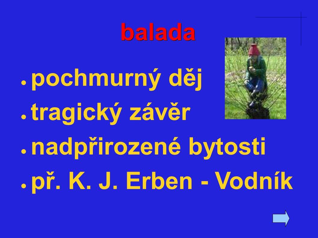balada ● pochmurný děj ● tragický závěr ● nadpřirozené bytosti ● př. K. J. Erben - Vodník