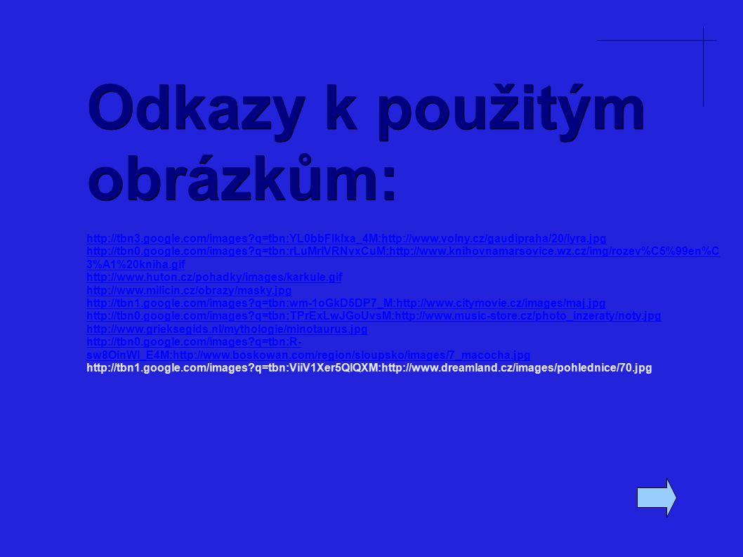 Odkazy k použitým obrázkům: http://tbn3.google.com/images?q=tbn:YL0bbFIklxa_4M:http://www.volny.cz/gaudipraha/20/lyra.jpg http://tbn0.google.com/images?q=tbn:rLuMrlVRNvxCuM:http://www.knihovnamarsovice.wz.cz/img/rozev%C5%99en%C 3%A1%20kniha.gif http://www.huton.cz/pohadky/images/karkule.gif http://www.milicin.cz/obrazy/masky.jpg http://tbn1.google.com/images?q=tbn:wm-1oGkD5DP7_M:http://www.citymovie.cz/images/maj.jpg http://tbn0.google.com/images?q=tbn:TPrExLwJGoUvsM:http://www.music-store.cz/photo_inzeraty/noty.jpg http://www.grieksegids.nl/mythologie/minotaurus.jpg http://tbn0.google.com/images?q=tbn:R- sw8OinWl_E4M:http://www.boskowan.com/region/sloupsko/images/7_macocha.jpg http://tbn1.google.com/images?q=tbn:ViiV1Xer5QlQXM:http://www.dreamland.cz/images/pohlednice/70.jpg