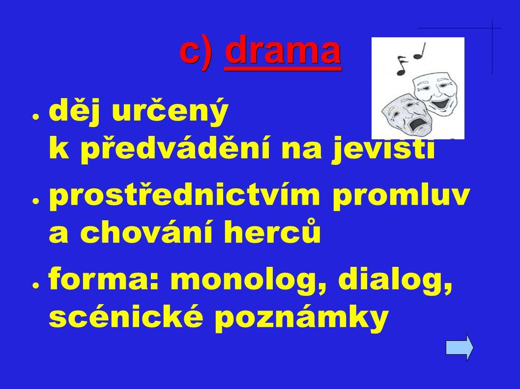 c) drama ● děj určený k předvádění na jevišti ● prostřednictvím promluv a chování herců ● forma: monolog, dialog, scénické poznámky