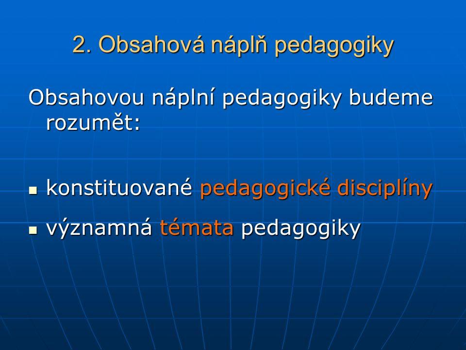 2. Obsahová náplň pedagogiky Obsahovou náplní pedagogiky budeme rozumět: konstituované pedagogické disciplíny konstituované pedagogické disciplíny výz