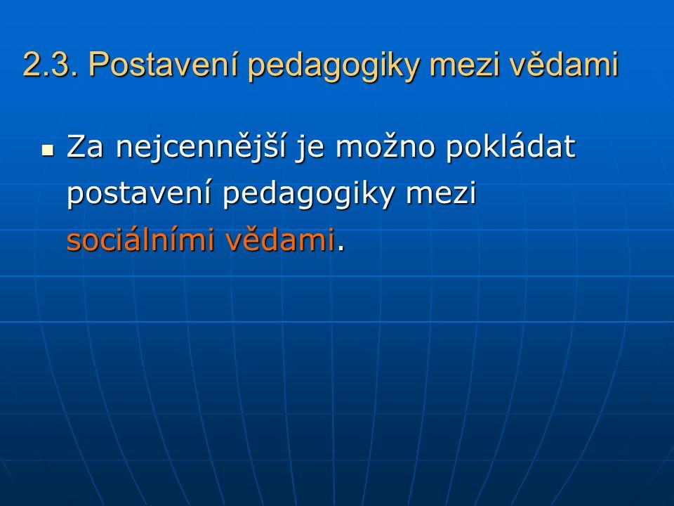 2.3. Postavení pedagogiky mezi vědami Za nejcennější je možno pokládat postavení pedagogiky mezi sociálními vědami. Za nejcennější je možno pokládat p