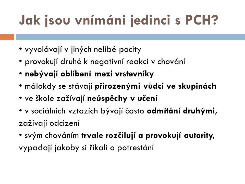 Jak jsou vnímáni jedinci s PCH? vyvolávají v jiných nelibé pocity provokují druhé k negativní reakci v chování nebývají oblíbení mezi vrstevníky málok