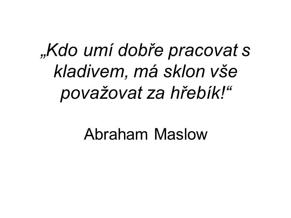 """""""Kdo umí dobře pracovat s kladivem, má sklon vše považovat za hřebík! Abraham Maslow"""
