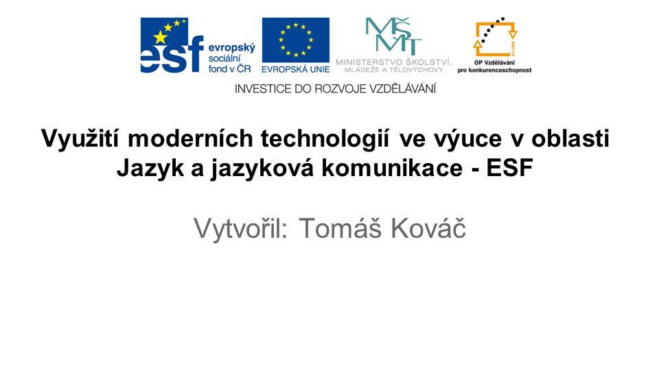 Využití moderních technologií ve výuce v oblasti Jazyk a jazyková komunikace - ESF Vytvořil: Tomáš Kováč