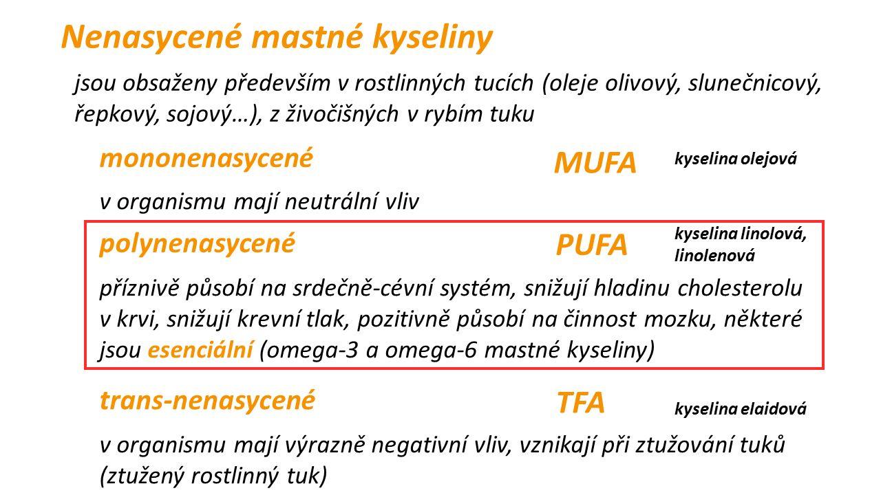 Nenasycené mastné kyseliny jsou obsaženy především v rostlinných tucích (oleje olivový, slunečnicový, řepkový, sojový…), z živočišných v rybím tuku polynenasycené mononenasycené v organismu mají neutrální vliv příznivě působí na srdečně-cévní systém, snižují hladinu cholesterolu v krvi, snižují krevní tlak, pozitivně působí na činnost mozku, některé jsou esenciální (omega-3 a omega-6 mastné kyseliny) trans-nenasycené MUFA PUFA TFA v organismu mají výrazně negativní vliv, vznikají při ztužování tuků (ztužený rostlinný tuk) kyselina olejová kyselina linolová, linolenová kyselina elaidová