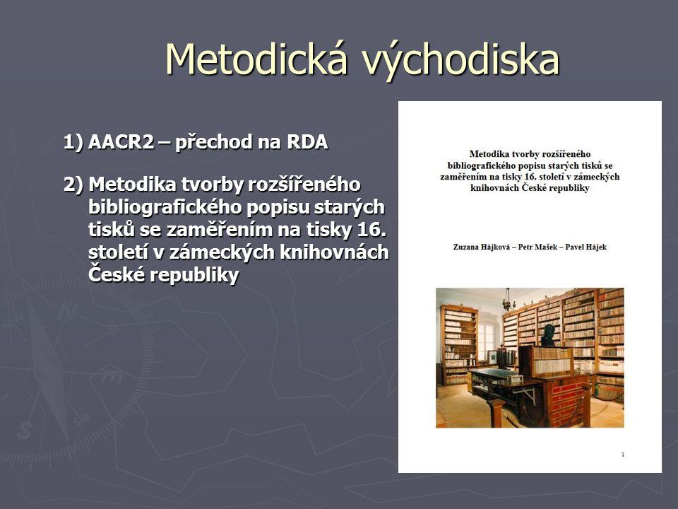 Metodická východiska 1)AACR2 – přechod na RDA 2)Metodika tvorby rozšířeného bibliografického popisu starých tisků se zaměřením na tisky 16.