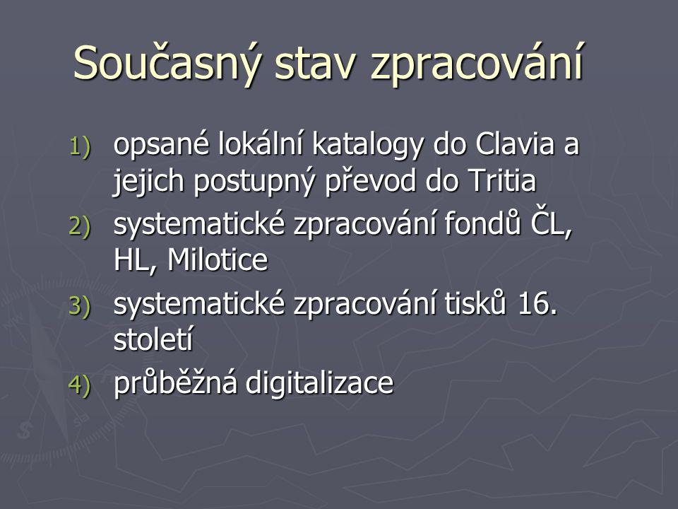 Současný stav zpracování 1) opsané lokální katalogy do Clavia a jejich postupný převod do Tritia 2) systematické zpracování fondů ČL, HL, Milotice 3) systematické zpracování tisků 16.