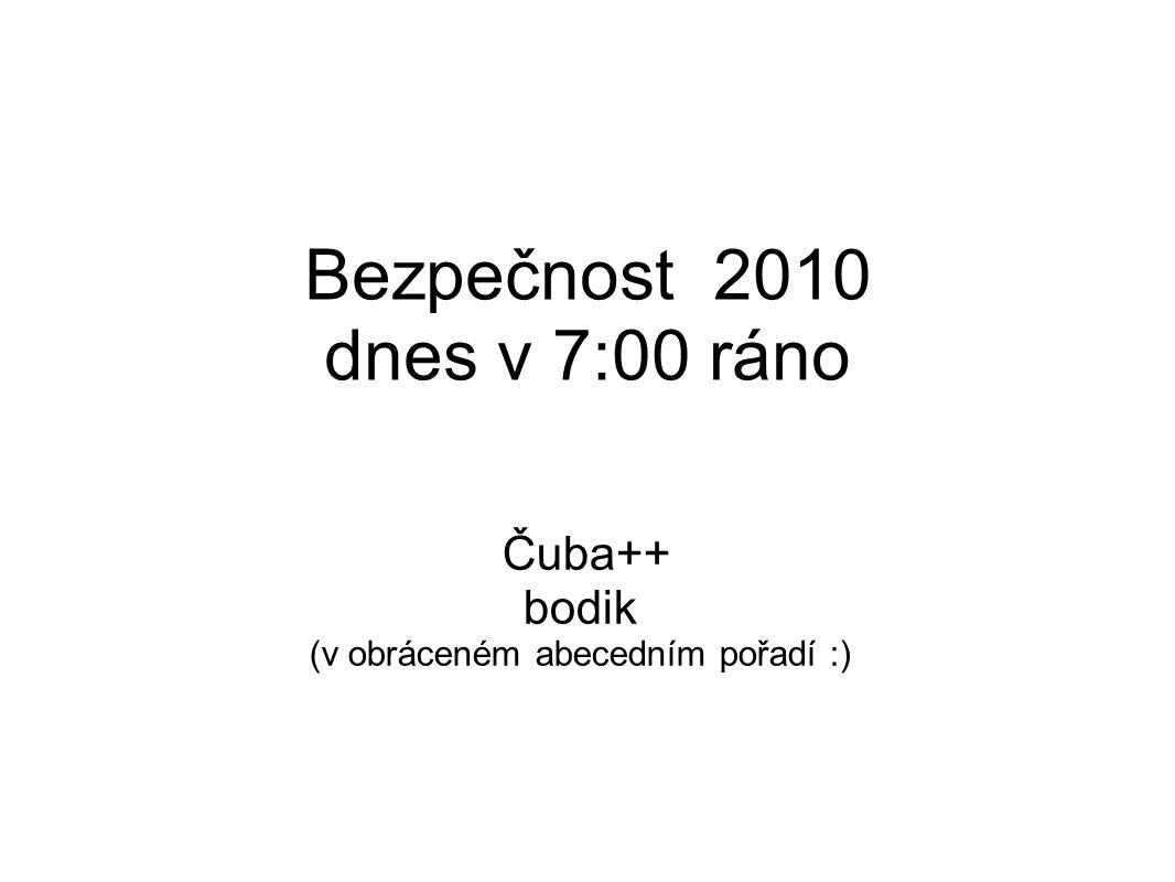Bezpečnost 2010 dnes v 7:00 ráno Čuba++ bodik (v obráceném abecedním pořadí :)