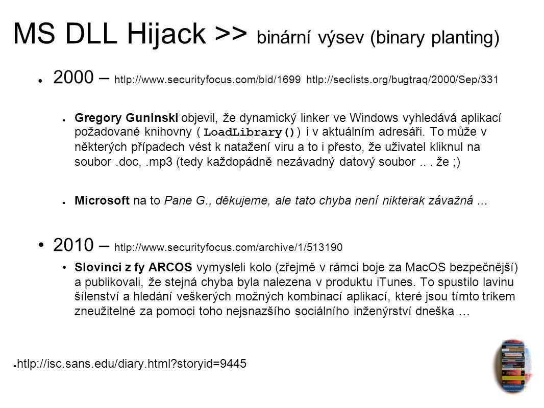 MS DLL Hijack >> binární výsev (binary planting) ● 2000 – htlp://www.securityfocus.com/bid/1699 htlp://seclists.org/bugtraq/2000/Sep/331 ● Gregory Guninski objevil, že dynamický linker ve Windows vyhledává aplikací požadované knihovny ( LoadLibrary() ) i v aktuálním adresáři.