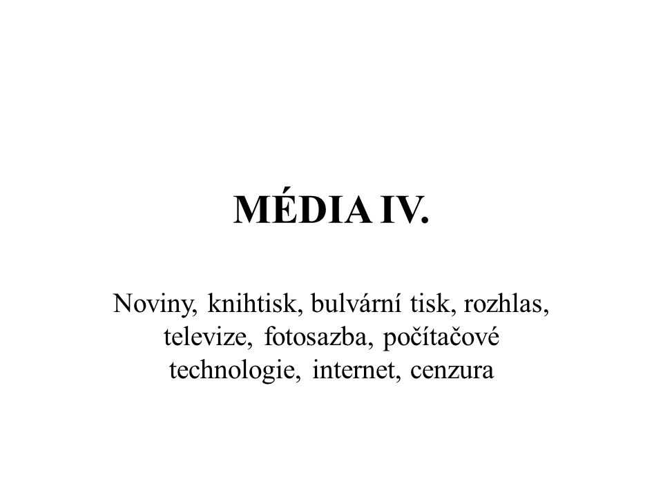 MÉDIA IV. Noviny, knihtisk, bulvární tisk, rozhlas, televize, fotosazba, počítačové technologie, internet, cenzura