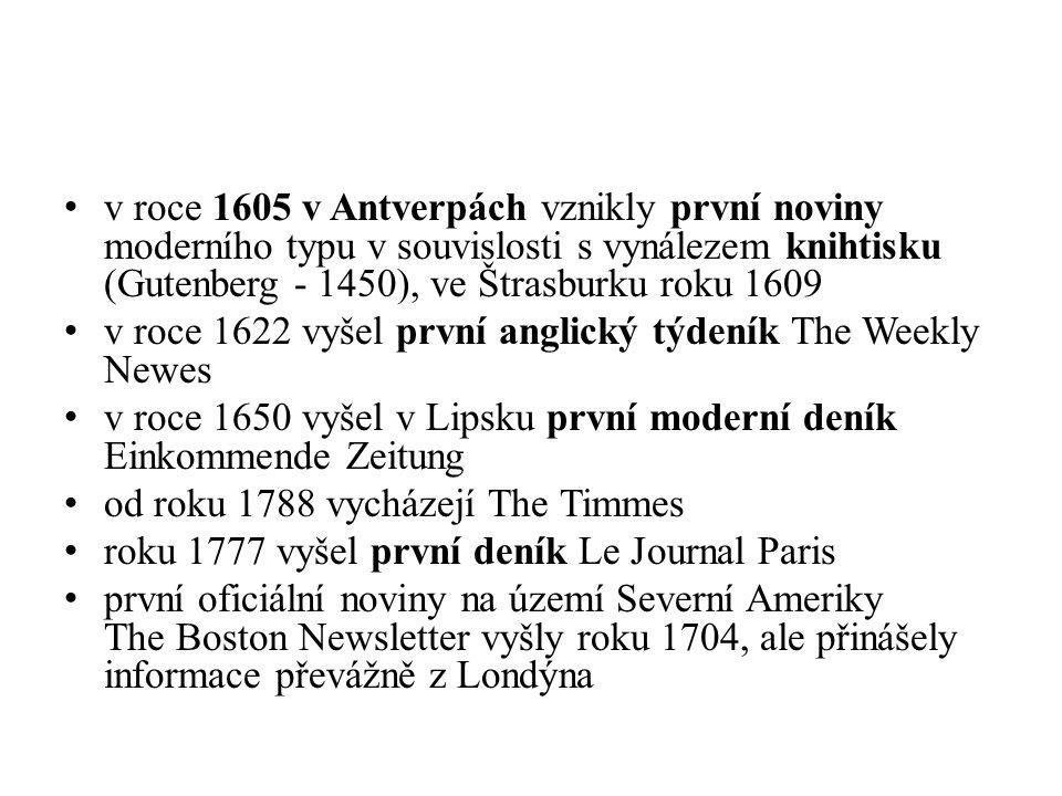 v roce 1605 v Antverpách vznikly první noviny moderního typu v souvislosti s vynálezem knihtisku (Gutenberg - 1450), ve Štrasburku roku 1609 v roce 1622 vyšel první anglický týdeník The Weekly Newes v roce 1650 vyšel v Lipsku první moderní deník Einkommende Zeitung od roku 1788 vycházejí The Timmes roku 1777 vyšel první deník Le Journal Paris první oficiální noviny na území Severní Ameriky The Boston Newsletter vyšly roku 1704, ale přinášely informace převážně z Londýna