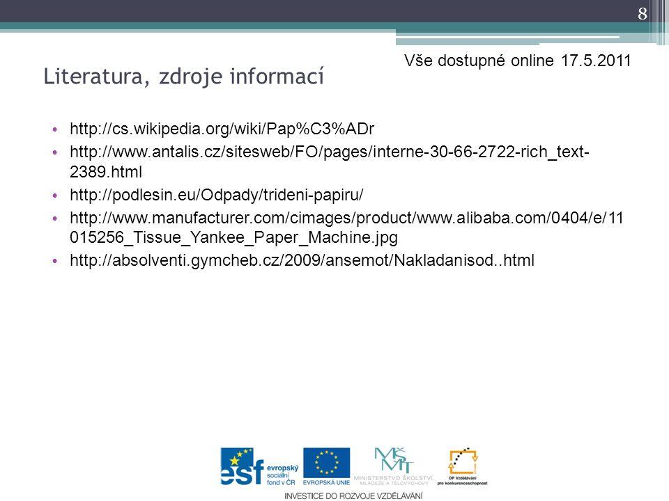 http://cs.wikipedia.org/wiki/Pap%C3%ADr http://www.antalis.cz/sitesweb/FO/pages/interne-30-66-2722-rich_text- 2389.html http://podlesin.eu/Odpady/trideni-papiru/ http://www.manufacturer.com/cimages/product/www.alibaba.com/0404/e/11 015256_Tissue_Yankee_Paper_Machine.jpg http://absolventi.gymcheb.cz/2009/ansemot/Nakladanisod..html 8 Literatura, zdroje informací Vše dostupné online 17.5.2011
