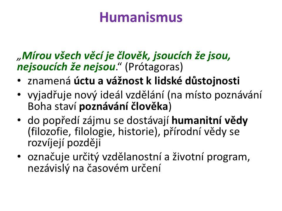 """Humanismus """"Mírou všech věcí je člověk, jsoucích že jsou, nejsoucích že nejsou. (Prótagoras) znamená úctu a vážnost k lidské důstojnosti vyjadřuje nový ideál vzdělání (na místo poznávání Boha staví poznávání člověka) do popředí zájmu se dostávají humanitní vědy (filozofie, filologie, historie), přírodní vědy se rozvíjejí později označuje určitý vzdělanostní a životní program, nezávislý na časovém určení"""