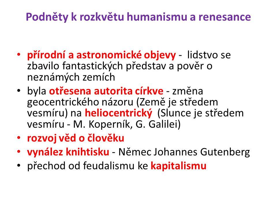 Podněty k rozkvětu humanismu a renesance přírodní a astronomické objevy - lidstvo se zbavilo fantastických představ a pověr o neznámých zemích byla otřesena autorita církve - změna geocentrického názoru (Země je středem vesmíru) na heliocentrický (Slunce je středem vesmíru - M.