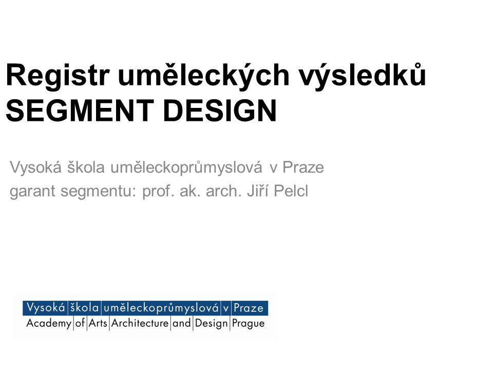 Registr uměleckých výsledků SEGMENT DESIGN Vysoká škola uměleckoprůmyslová v Praze garant segmentu: prof. ak. arch. Jiří Pelcl