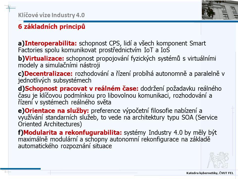 Katedra kybernetiky, ČVUT FEL Klíčové vize Industry 4.0 6 základních principů a)Interoperabilita: schopnost CPS, lidí a všech komponent Smart Factories spolu komunikovat prostřednictvím IoT a IoS b)Virtualizace: schopnost propojování fyzických systémů s virtuálními modely a simulačními nástroji c)Decentralizace: rozhodování a řízení probíhá autonomně a paralelně v jednotlivých subsystémech d)Schopnost pracovat v reálném čase: dodržení požadavku reálného času je klíčovou podmínkou pro libovolnou komunikaci, rozhodování a řízení v systémech reálného světa e)Orientace na služby: preference výpočetní filosofie nabízení a využívání standarních služeb, to vede na architektury typu SOA (Service Oriented Architectures) f)Modularita a rekonfugurabilita: systémy Industry 4.0 by měly být maximálně modulární a schopny autonomní rekonfigurace na základě automatického rozpoznání situace