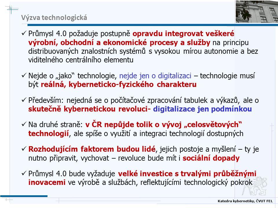 """Katedra kybernetiky, ČVUT FEL Výzva technologická Průmysl 4.0 požaduje postupně opravdu integrovat veškeré výrobní, obchodní a ekonomické procesy a služby na principu distribuovaných znalostních systémů s vysokou mírou autonomie a bez viditelného centrálního elementu Nejde o """"jako technologie, nejde jen o digitalizaci – technologie musí být reálná, kyberneticko-fyzického charakteru Především: nejedná se o počítačové zpracování tabulek a výkazů, ale o skutečně kybernetickou revoluci- digitalizace jen podmínkou Na druhé straně: v ČR nepůjde tolik o vývoj """"celosvětových technologií, ale spíše o využití a integraci technologií dostupných Rozhodujícím faktorem budou lidé, jejich postoje a myšlení – ty je nutno připravit, vychovat – revoluce bude mít i sociální dopady Průmysl 4.0 bude vyžaduje velké investice s trvalými průběžnými inovacemi ve výrobě a službách, reflektujícími technologický pokrok"""