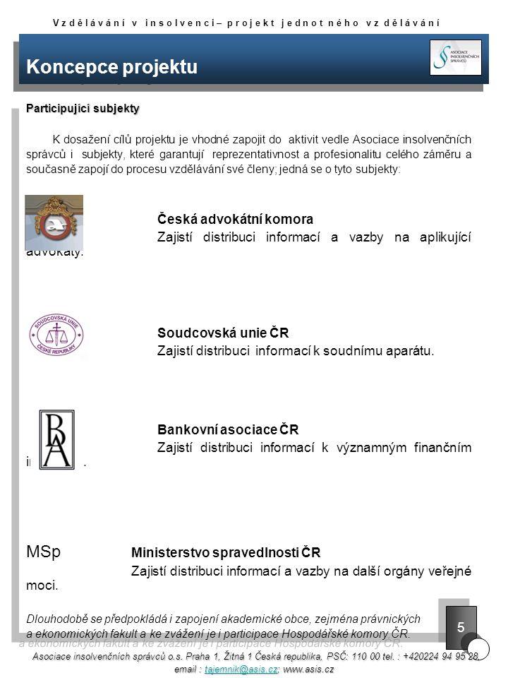 Koncepce projektu Participující subjekty K dosažení cílů projektu je vhodné zapojit do aktivit vedle Asociace insolvenčních správců i subjekty, které garantují reprezentativnost a profesionalitu celého záměru a současně zapojí do procesu vzdělávání své členy; jedná se o tyto subjekty: Česká advokátní komora Zajistí distribuci informací a vazby na aplikující advokáty.