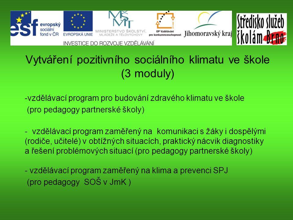 Vytváření pozitivního sociálního klimatu ve škole (3 moduly) -vzdělávací program pro budování zdravého klimatu ve škole (pro pedagogy partnerské školy) - vzdělávací program zaměřený na komunikaci s žáky i dospělými (rodiče, učitelé) v obtížných situacích, praktický nácvik diagnostiky a řešení problémových situací (pro pedagogy partnerské školy) - vzdělávací program zaměřený na klima a prevenci SPJ (pro pedagogy SOŠ v JmK )