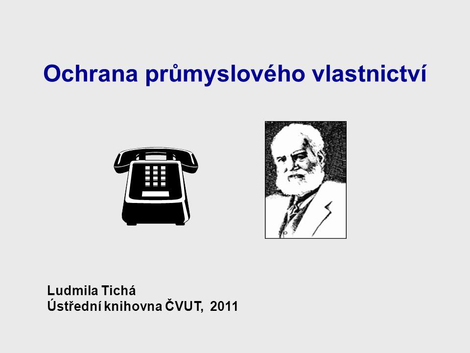 Ochrana průmyslového vlastnictví Ludmila Tichá Ústřední knihovna ČVUT, 2011