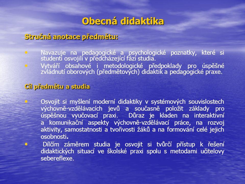 Obecná didaktika Stručná anotace předmětu: Navazuje na pedagogické a psychologické poznatky, které si studenti osvojili v předcházející fázi studia.