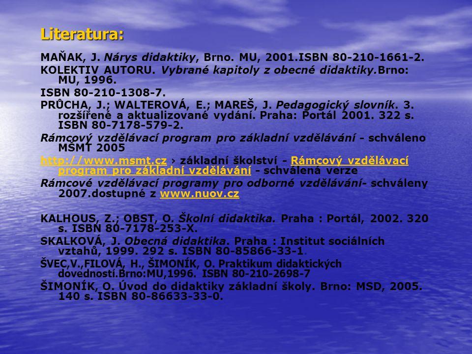 Literatura: MAŇAK, J. Nárys didaktiky, Brno. MU, 2001.ISBN 80-210-1661-2. KOLEKTIV AUTORU. Vybrané kapitoly z obecné didaktiky.Brno: MU, 1996. ISBN 80