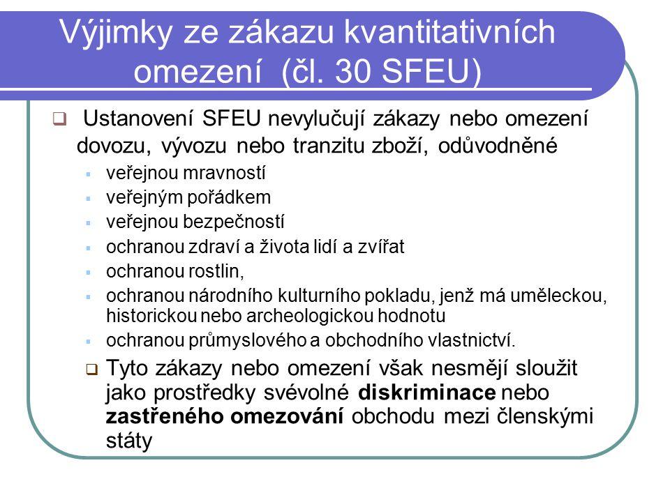 Výjimky ze zákazu kvantitativních omezení (čl. 30 SFEU)  Ustanovení SFEU nevylučují zákazy nebo omezení dovozu, vývozu nebo tranzitu zboží, odůvodněn