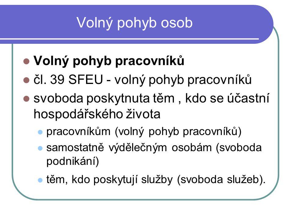 Volný pohyb osob Volný pohyb pracovníků čl. 39 SFEU - volný pohyb pracovníků svoboda poskytnuta těm, kdo se účastní hospodářského života pracovníkům (