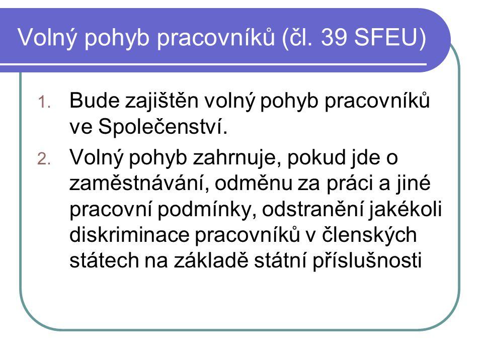 Volný pohyb pracovníků (čl. 39 SFEU) 1. Bude zajištěn volný pohyb pracovníků ve Společenství. 2. Volný pohyb zahrnuje, pokud jde o zaměstnávání, odměn