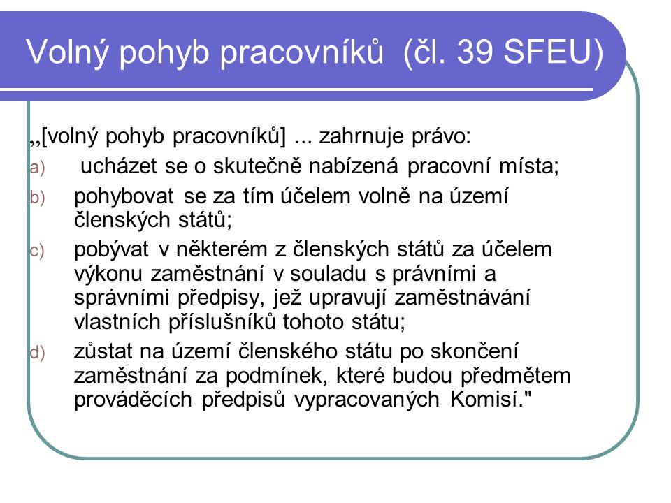"""Volný pohyb pracovníků (čl. 39 SFEU) """" [volný pohyb pracovníků]... zahrnuje právo: a) ucházet se o skutečně nabízená pracovní místa; b) pohybovat se z"""