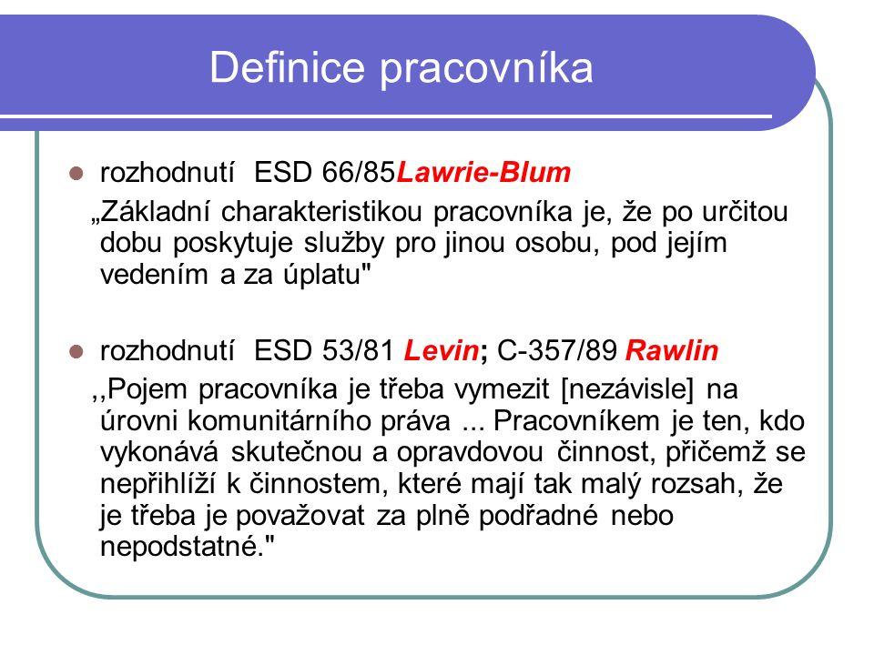 """Definice pracovníka rozhodnutí ESD 66/85Lawrie-Blum """"Základní charakteristikou pracovníka je, že po určitou dobu poskytuje služby pro jinou osobu, pod jejím vedením a za úplatu rozhodnutí ESD 53/81 Levin; C-357/89 Rawlin,,Pojem pracovníka je třeba vymezit [nezávisle] na úrovni komunitárního práva..."""