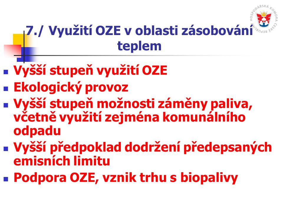 7./ Využití OZE v oblasti zásobování teplem Vyšší stupeň využití OZE Ekologický provoz Vyšší stupeň možnosti záměny paliva, včetně využití zejména komunálního odpadu Vyšší předpoklad dodržení předepsaných emisních limitu Podpora OZE, vznik trhu s biopalivy