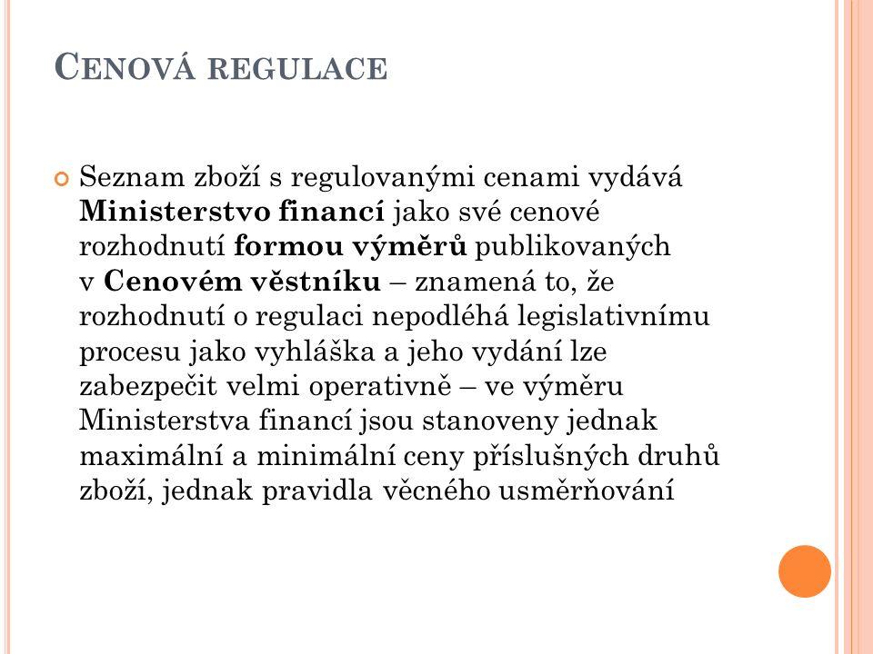 C ENOVÁ REGULACE Seznam zboží s regulovanými cenami vydává Ministerstvo financí jako své cenové rozhodnutí formou výměrů publikovaných v Cenovém věstníku – znamená to, že rozhodnutí o regulaci nepodléhá legislativnímu procesu jako vyhláška a jeho vydání lze zabezpečit velmi operativně – ve výměru Ministerstva financí jsou stanoveny jednak maximální a minimální ceny příslušných druhů zboží, jednak pravidla věcného usměrňování