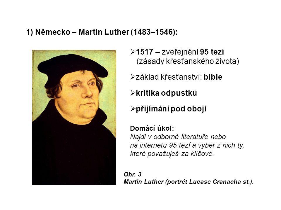 1) Německo – Martin Luther (1483–1546):  1517 – zveřejnění 95 tezí (zásady křesťanského života)  základ křesťanství: bible  kritika odpustků  přijímání pod obojí Obr.