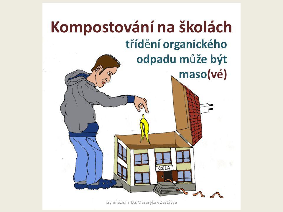 Cíle Zavedení třídění organického odpadu do školních zařízení Sledování procesu v modelovém prostředí Tvorba podkladů pro realizaci na jiných školách Propagační a osvětová činnost Gymnázium T.G.Masaryka v Zastávce