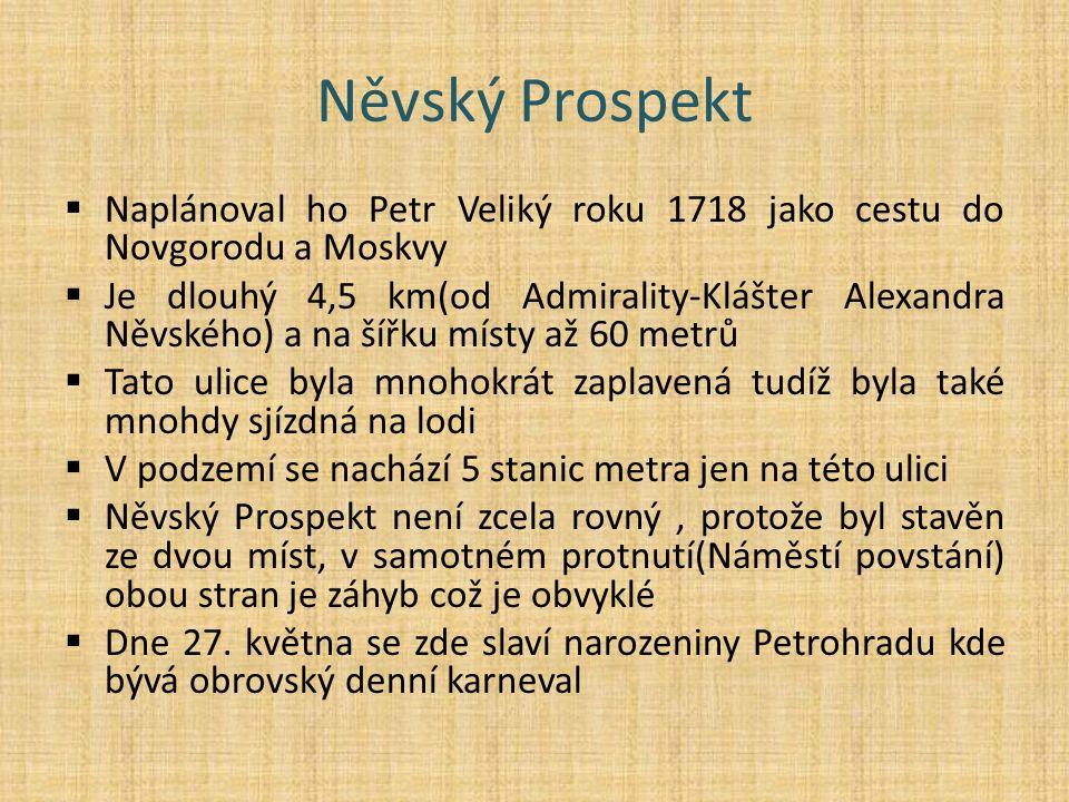 Něvský Prospekt  Naplánoval ho Petr Veliký roku 1718 jako cestu do Novgorodu a Moskvy  Je dlouhý 4,5 km(od Admirality-Klášter Alexandra Něvského) a na šířku místy až 60 metrů  Tato ulice byla mnohokrát zaplavená tudíž byla také mnohdy sjízdná na lodi  V podzemí se nachází 5 stanic metra jen na této ulici  Něvský Prospekt není zcela rovný, protože byl stavěn ze dvou míst, v samotném protnutí(Náměstí povstání) obou stran je záhyb což je obvyklé  Dne 27.