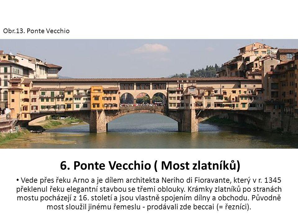 6. Ponte Vecchio ( Most zlatníků) Vede přes řeku Arno a je dílem architekta Neriho di Fioravante, který v r. 1345 překlenul řeku elegantní stavbou se