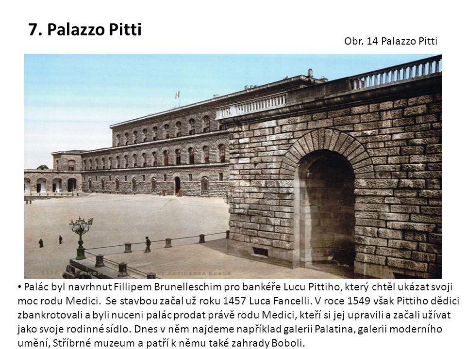 7. Palazzo Pitti Palác byl navrhnut Fillipem Brunelleschim pro bankéře Lucu Pittiho, který chtěl ukázat svoji moc rodu Medici. Se stavbou začal už rok