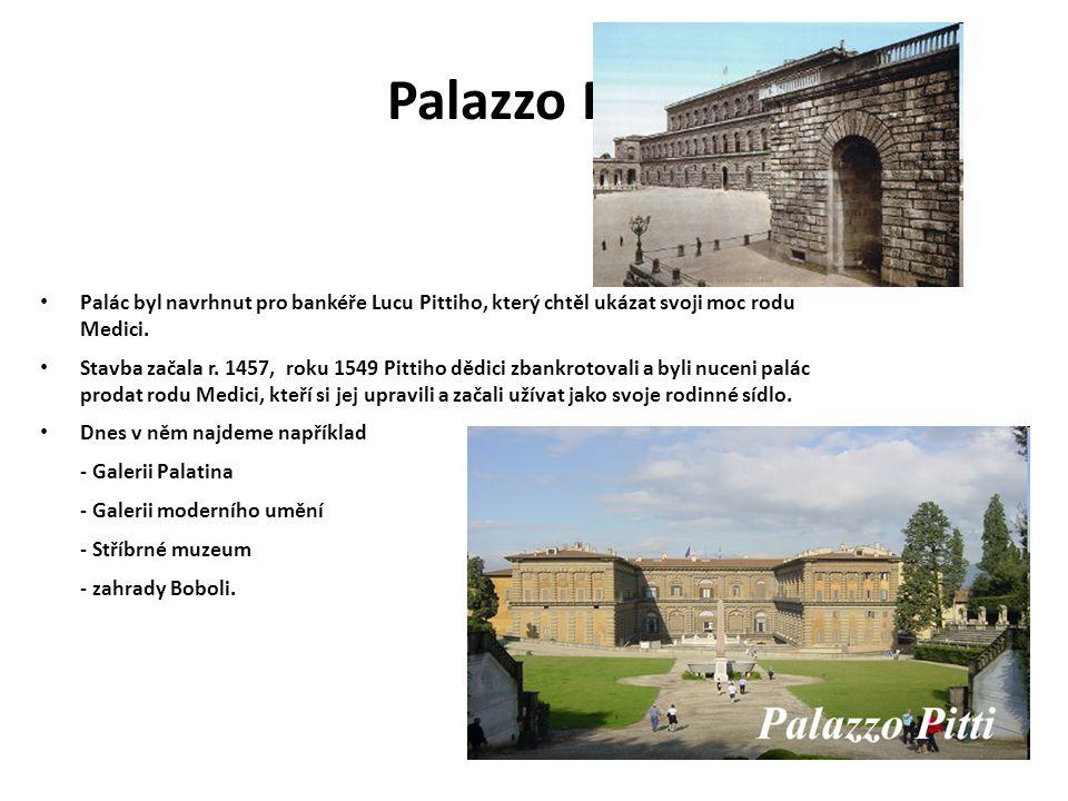 Palazzo Pitti Palác byl navrhnut pro bankéře Lucu Pittiho, který chtěl ukázat svoji moc rodu Medici. Stavba začala r. 1457, roku 1549 Pittiho dědici z