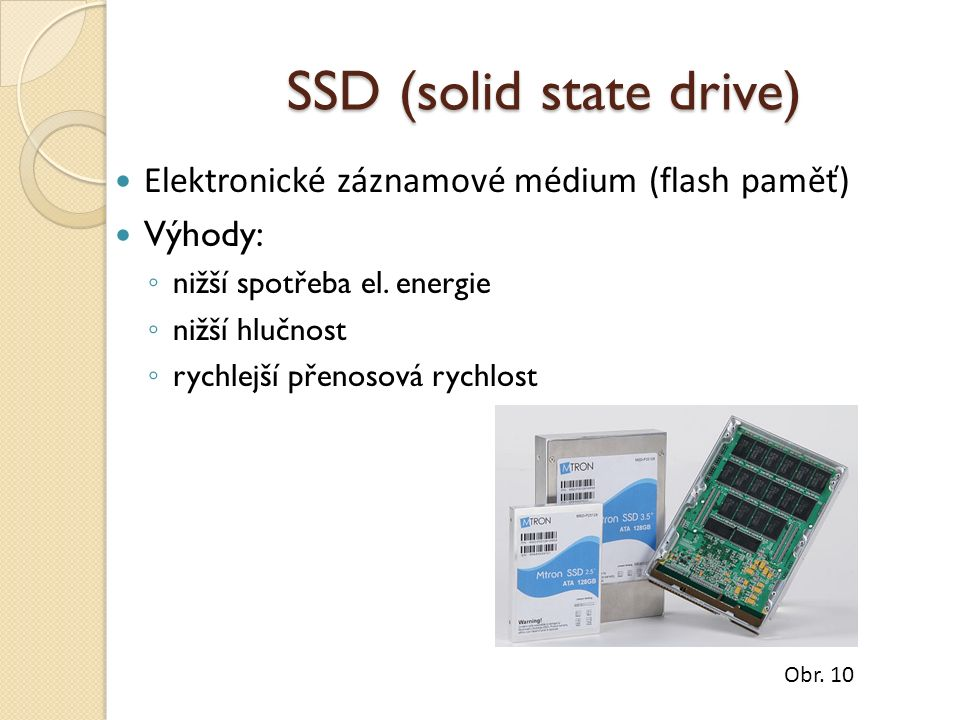 SSD (solid state drive) Elektronické záznamové médium (flash paměť) Výhody: ◦ nižší spotřeba el. energie ◦ nižší hlučnost ◦ rychlejší přenosová rychlo