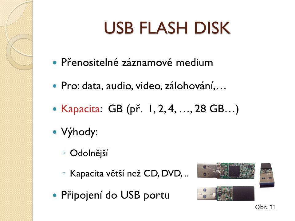 USB FLASH DISK Přenositelné záznamové medium Pro: data, audio, video, zálohování,… Kapacita: GB (př. 1, 2, 4, …, 28 GB…) Výhody: ◦ Odolnější ◦ Kapacit