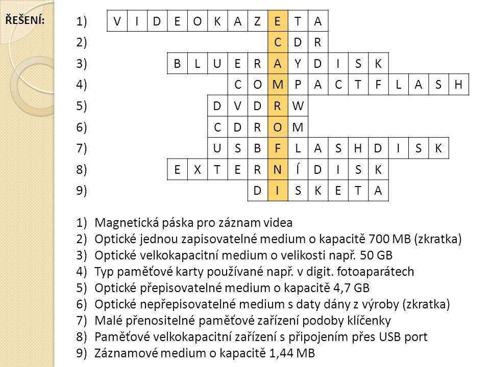 1)VIDEOKAZETA 2)CDR 3)BLUERAYDISK 4)COMPACTFLASH 5)DVDRW 6)CDROM 7)USBFLASHDISK 8)EXTERNÍDISK 9)DISKETA 1)Magnetická páska pro záznam videa 2)Optické jednou zapisovatelné medium o kapacitě 700 MB (zkratka) 3)Optické velkokapacitní medium o velikosti např.