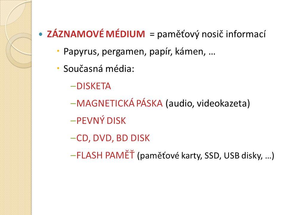 ZÁZNAMOVÉ MÉDIUM = paměťový nosič informací  Papyrus, pergamen, papír, kámen, …  Současná média: –DISKETA –MAGNETICKÁ PÁSKA (audio, videokazeta) –PEVNÝ DISK –CD, DVD, BD DISK –FLASH PAMĚŤ (paměťové karty, SSD, USB disky, …)